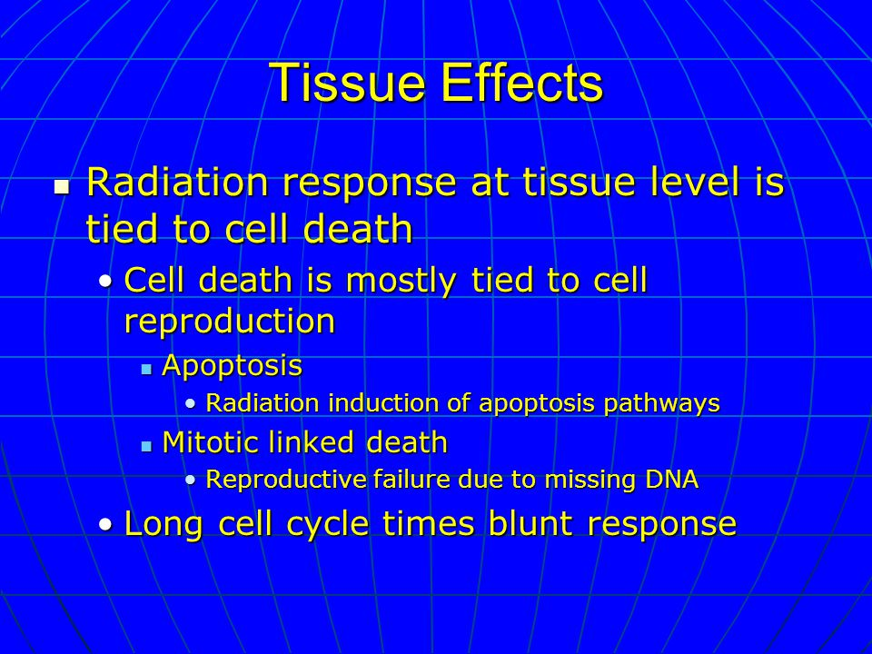 Tissue Effects Radiation response at tissue level is tied to cell death Radiation response at tissue level is tied to cell death Cell death is mostly tied to cell reproductionCell death is mostly tied to cell reproduction Apoptosis Apoptosis Radiation induction of apoptosis pathwaysRadiation induction of apoptosis pathways Mitotic linked death Mitotic linked death Reproductive failure due to missing DNAReproductive failure due to missing DNA Long cell cycle times blunt responseLong cell cycle times blunt response