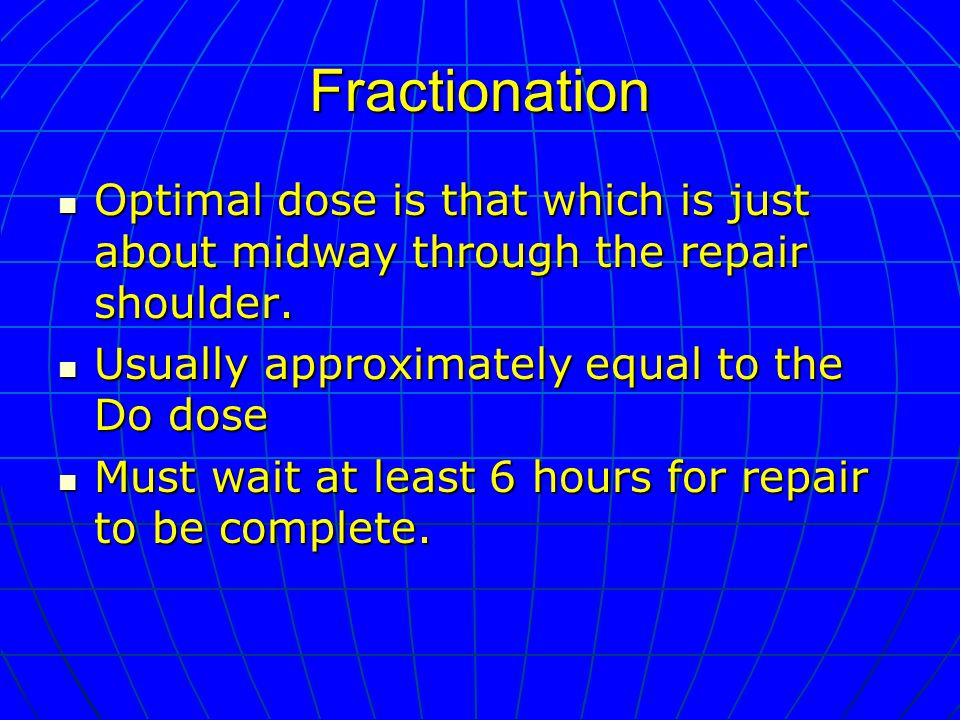 Fractionation Optimal dose is that which is just about midway through the repair shoulder.