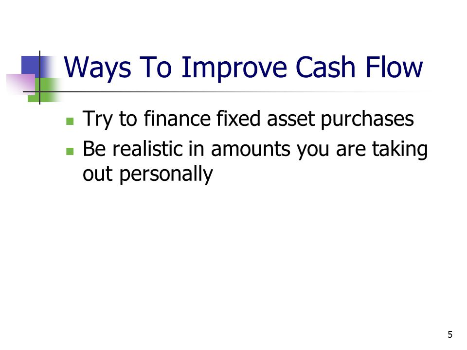 5 Ways To Improve Cash Flow Try to finance fixed asset purchases Be realistic in amounts you are taking out personally