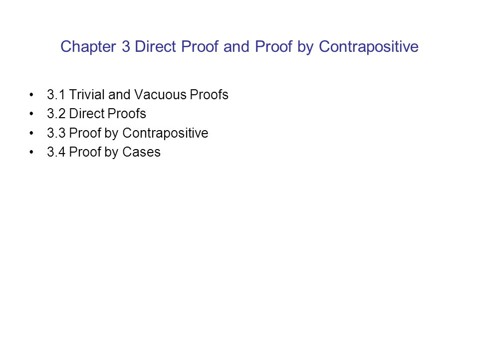 Chapter 3 Direct Proof and Proof by Contrapositive 3.1 Trivial and Vacuous Proofs 3.2 Direct Proofs 3.3 Proof by Contrapositive 3.4 Proof by Cases