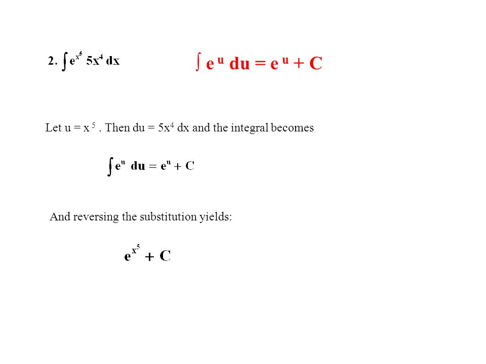 ∫ e u du = e u + C Let u = x 5. Then du = 5x 4 dx and the integral becomes And reversing the substitution yields: