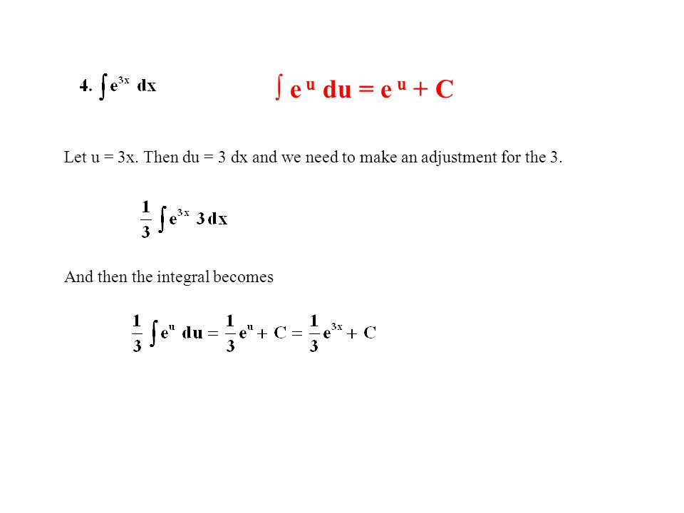 ∫ e u du = e u + C Let u = 3x. Then du = 3 dx and we need to make an adjustment for the 3. And then the integral becomes
