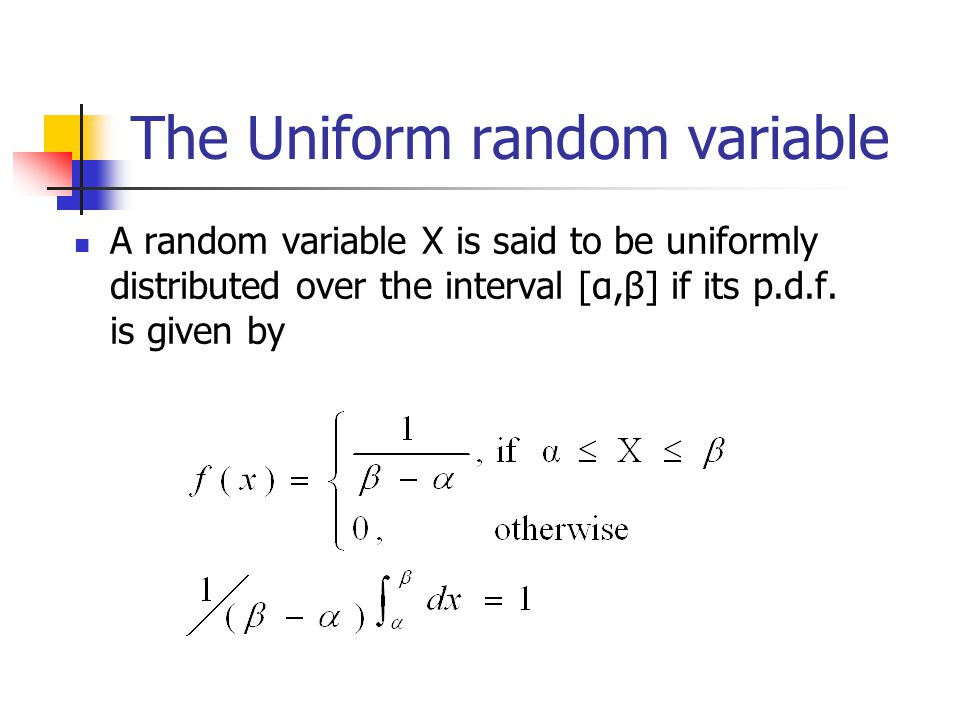 The Uniform random variable A random variable X is said to be uniformly distributed over the interval [α,β] if its p.d.f.