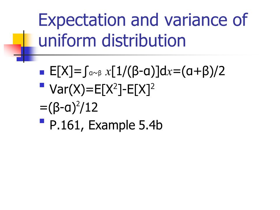 Expectation and variance of uniform distribution E[X]=∫ α~ β x [1/(β-α)]d x =(α+β)/2 Var(X)=E[X2]-E[X]2 =(β-α)2/12 P.161, Example 5.4b