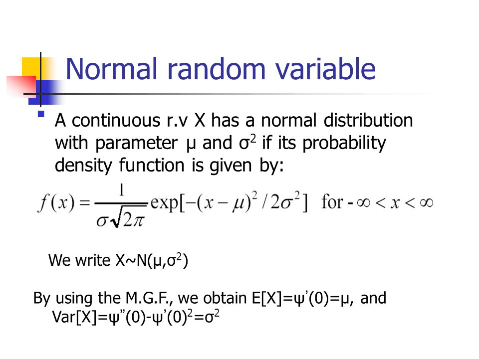 Normal random variable A continuous r.v X has a normal distribution with parameter μ and σ2 if its probability density function is given by: We write X~N(μ,σ2) By using the M.G.F., we obtain E[X]=ψ ' (0)=μ, and Var[X]=ψ (0)-ψ ' (0)2=σ2