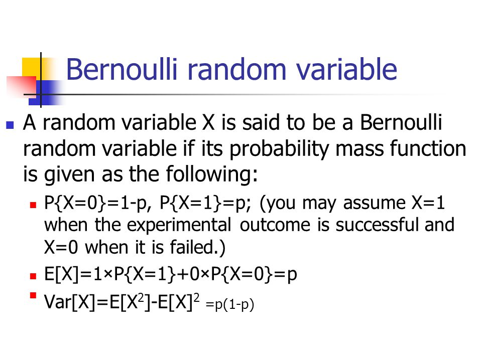 Bernoulli random variable A random variable X is said to be a Bernoulli random variable if its probability mass function is given as the following: P{X=0}=1-p, P{X=1}=p; (you may assume X=1 when the experimental outcome is successful and X=0 when it is failed.) E[X]=1×P{X=1}+0×P{X=0}=p Var[X]=E[X2]-E[X]2 =p(1-p)