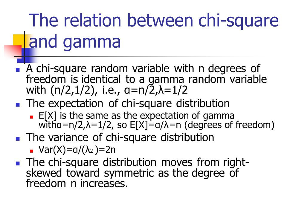 The relation between chi-square and gamma A chi-square random variable with n degrees of freedom is identical to a gamma random variable with (n/2,1/2), i.e., α=n/2,λ=1/2 The expectation of chi-square distribution E[X] is the same as the expectation of gamma withα=n/2,λ=1/2, so E[X]=α/λ=n (degrees of freedom) The variance of chi-square distribution Var(X)=α/(λ 2 )=2n The chi-square distribution moves from right- skewed toward symmetric as the degree of freedom n increases.