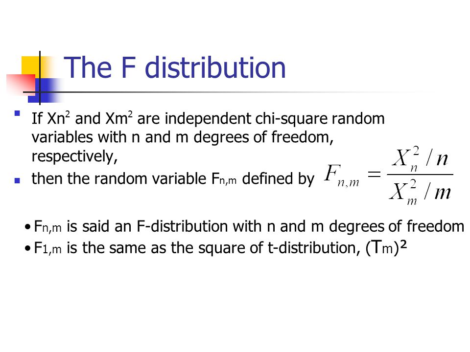 The F distribution If Xn2 and Xm2 are independent chi-square random variables with n and m degrees of freedom, respectively, then the random variable F n,m defined by F n,m is said an F-distribution with n and m degrees of freedom F 1,m is the same as the square of t-distribution, ( T m ) ²
