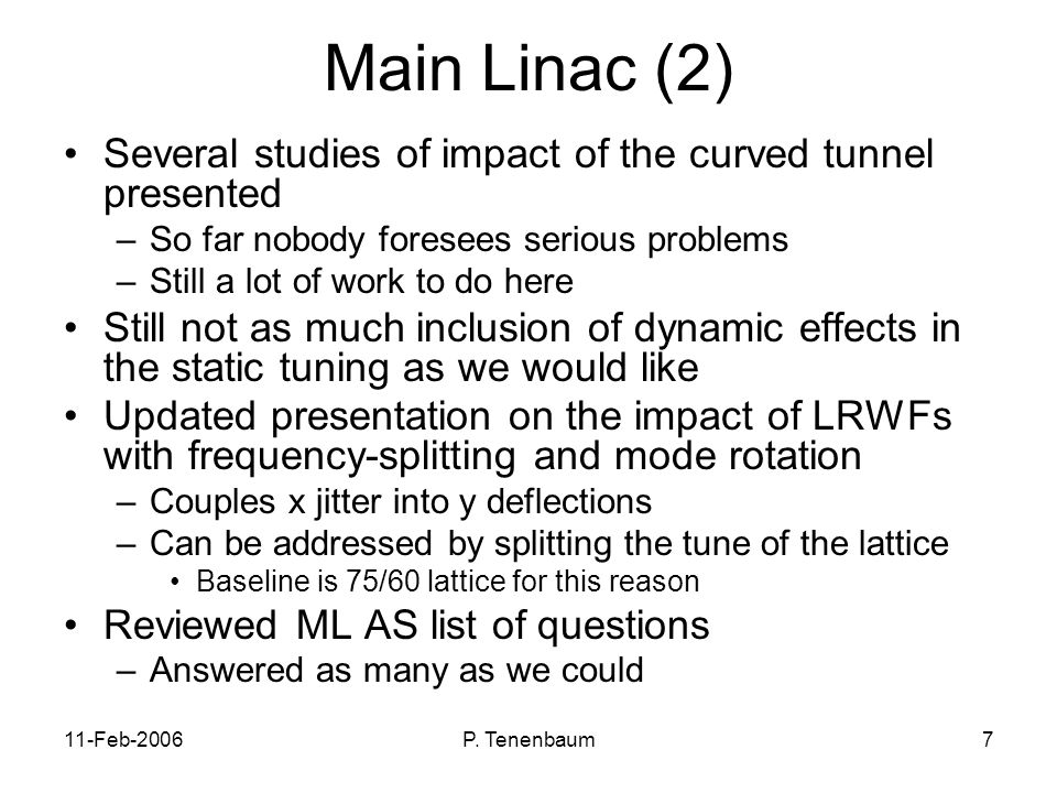 11-Feb-2006P. Tenenbaum7 Main Linac (2) Several studies of impact of the curved tunnel presented –So far nobody foresees serious problems –Still a lot