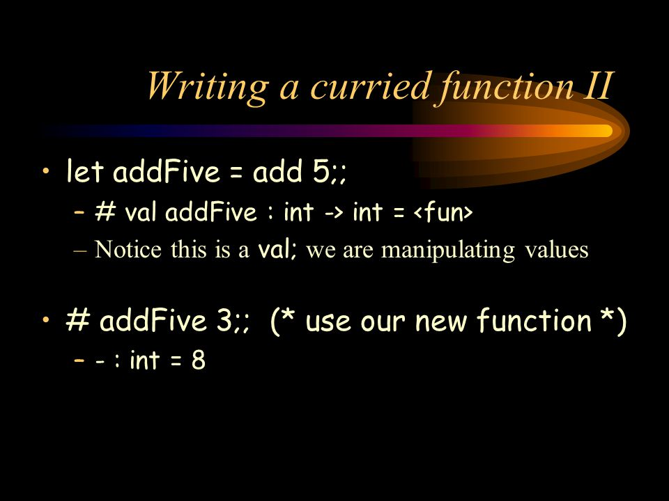 Writing a curried function II let addFive = add 5;; –# val addFive : int -> int = –Notice this is a val; we are manipulating values # addFive 3;; (* use our new function *) –- : int = 8