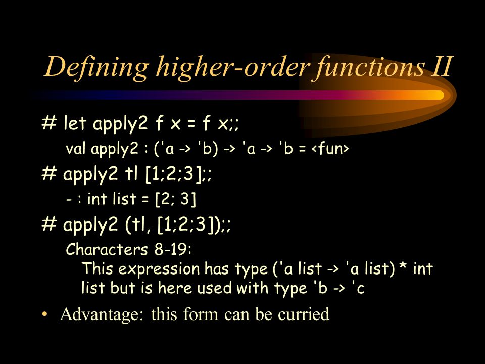 Defining higher-order functions II # let apply2 f x = f x;; val apply2 : ( a -> b) -> a -> b = # apply2 tl [1;2;3];; - : int list = [2; 3] # apply2 (tl, [1;2;3]);; Characters 8-19: This expression has type ( a list -> a list) * int list but is here used with type b -> c Advantage: this form can be curried