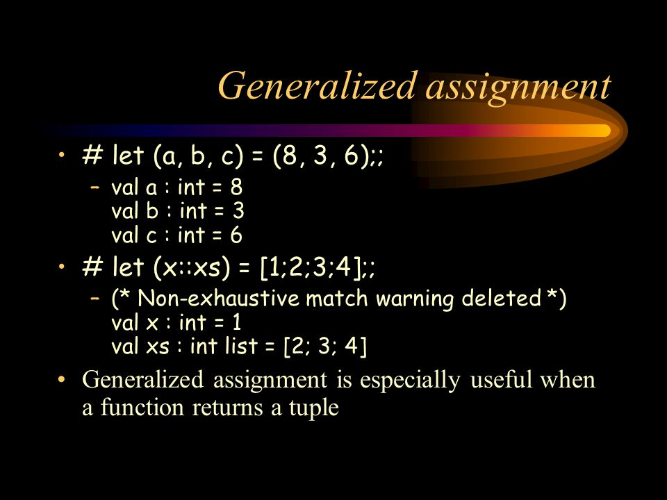 Generalized assignment # let (a, b, c) = (8, 3, 6);; –val a : int = 8 val b : int = 3 val c : int = 6 # let (x::xs) = [1;2;3;4];; –(* Non-exhaustive match warning deleted *) val x : int = 1 val xs : int list = [2; 3; 4] Generalized assignment is especially useful when a function returns a tuple