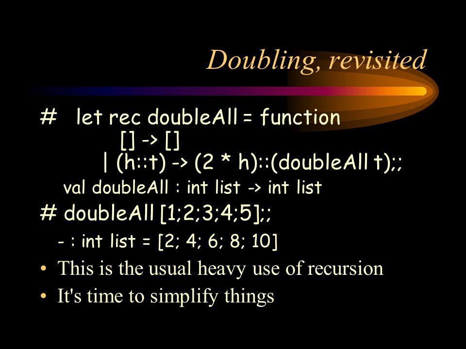 Doubling, revisited # let rec doubleAll = function [] -> [] | (h::t) -> (2 * h)::(doubleAll t);; val doubleAll : int list -> int list # doubleAll [1;2;3;4;5];; - : int list = [2; 4; 6; 8; 10] This is the usual heavy use of recursion It s time to simplify things