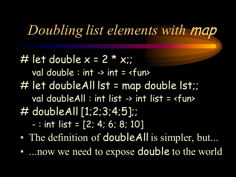 Doubling list elements with map # let double x = 2 * x;; val double : int -> int = # let doubleAll lst = map double lst;; val doubleAll : int list -> int list = # doubleAll [1;2;3;4;5];; - : int list = [2; 4; 6; 8; 10] The definition of doubleAll is simpler, but......now we need to expose double to the world