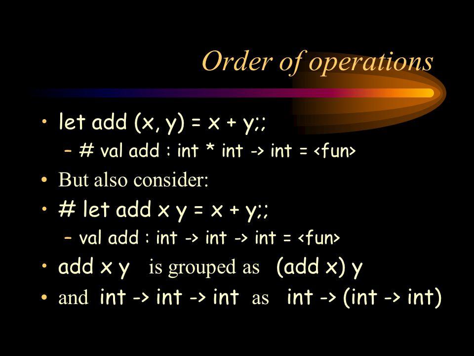 Order of operations let add (x, y) = x + y;; –# val add : int * int -> int = But also consider: # let add x y = x + y;; –val add : int -> int -> int = add x y is grouped as (add x) y and int -> int -> int as int -> (int -> int)