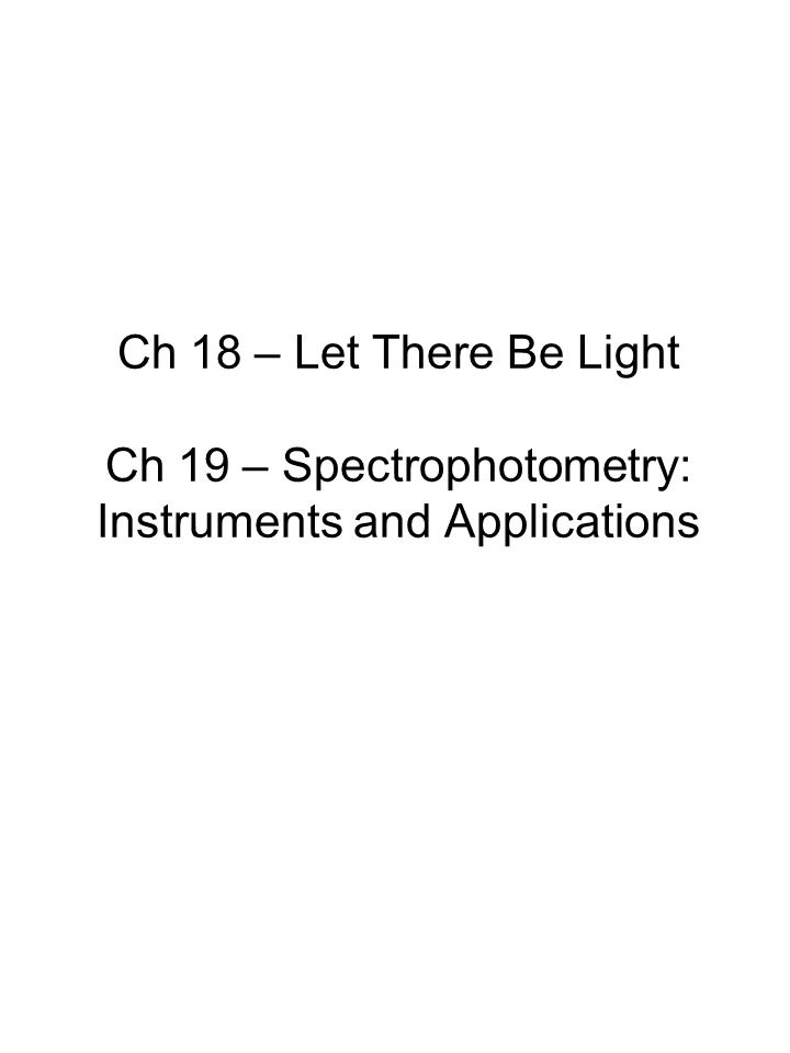 Ch 18 – Let There Be Light Ch 19 – Spectrophotometry: Instruments and Applications