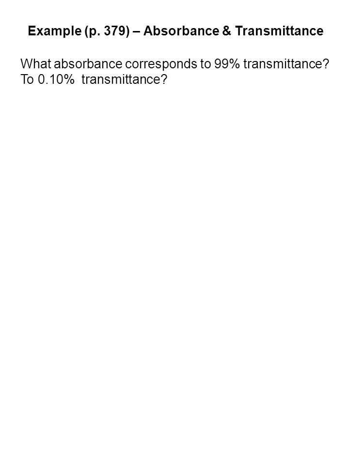 Example (p. 379) – Absorbance & Transmittance What absorbance corresponds to 99% transmittance.