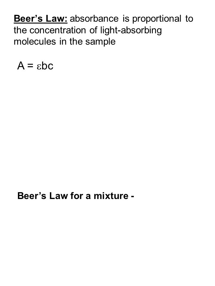Beer's Law: absorbance is proportional to the concentration of light-absorbing molecules in the sample A =  bc Beer's Law for a mixture -