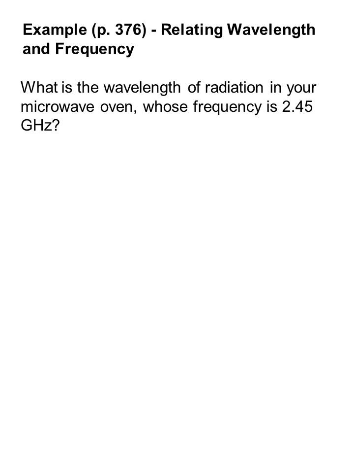 Example (p. 376) - Relating Wavelength and Frequency What is the wavelength of radiation in your microwave oven, whose frequency is 2.45 GHz?