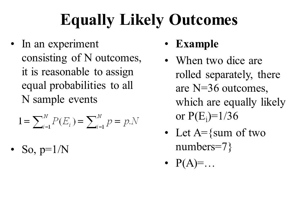 Equally Likely Outcomes In an experiment consisting of N outcomes, it is reasonable to assign equal probabilities to all N sample events So, p=1/N Exa