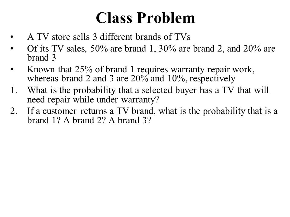Class Problem A TV store sells 3 different brands of TVs Of its TV sales, 50% are brand 1, 30% are brand 2, and 20% are brand 3 Known that 25% of bran