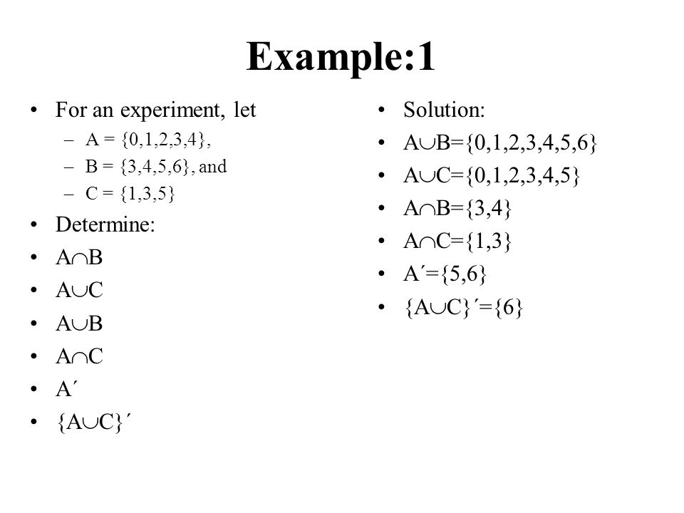 Example:1 For an experiment, let –A = {0,1,2,3,4}, –B = {3,4,5,6}, and –C = {1,3,5} Determine: A  B A  C A  B A  C A´ {A  C}´ Solution: A  B={0,