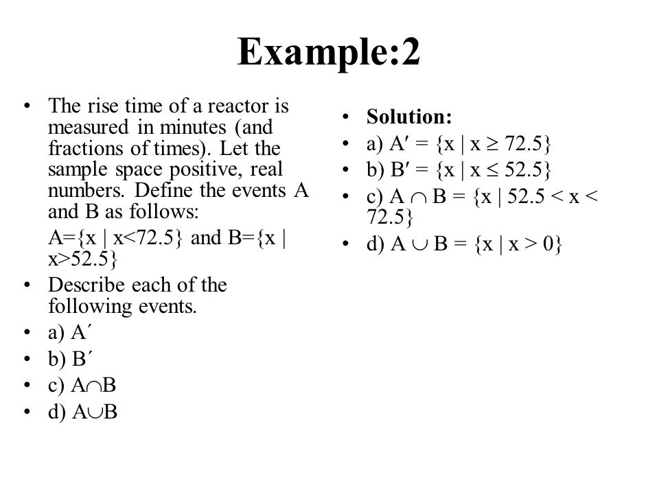 Example:2 The rise time of a reactor is measured in minutes (and fractions of times). Let the sample space positive, real numbers. Define the events A