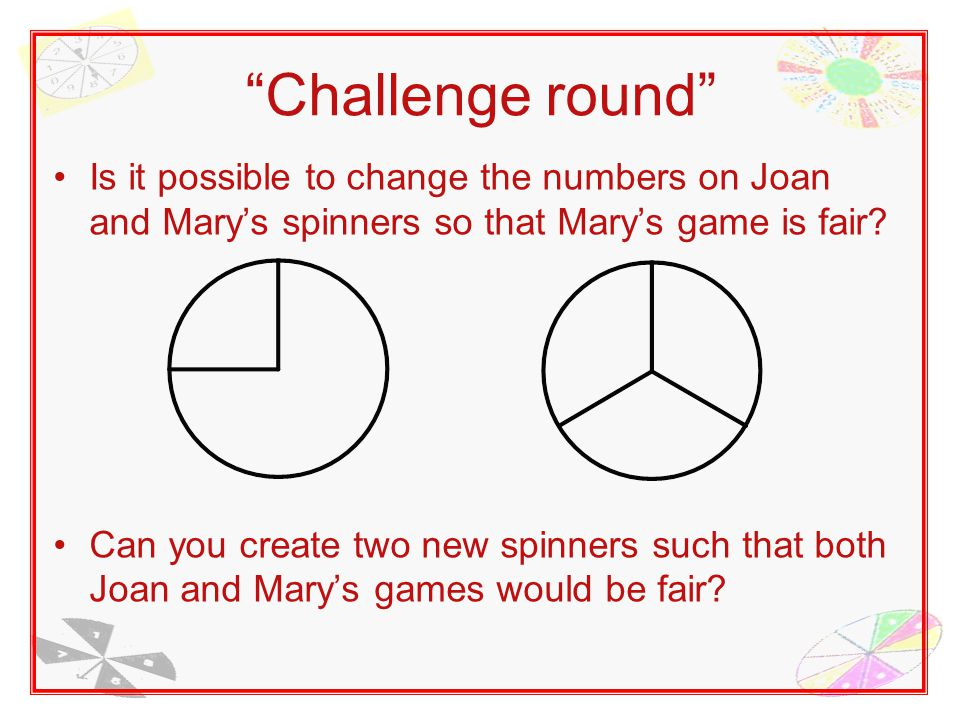 Challenge round Is it possible to change the numbers on Joan and Mary's spinners so that Mary's game is fair.