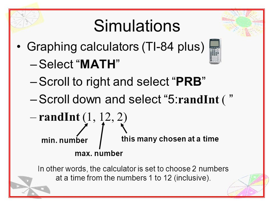Simulations Graphing calculators (TI-84 plus) –Select MATH –Scroll to right and select PRB –Scroll down and select 5: randInt ( –randInt (1, 12, 2) min.