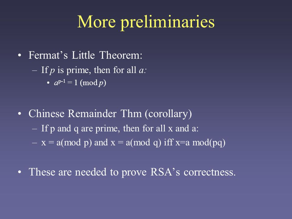 More preliminaries Fermat's Little Theorem: –If p is prime, then for all a: a p-1 = 1 (mod p) Chinese Remainder Thm (corollary) –If p and q are prime, then for all x and a: –x = a(mod p) and x = a(mod q) iff x=a mod(pq) These are needed to prove RSA's correctness.