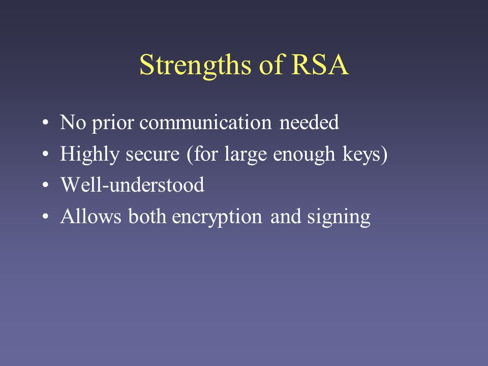 Strengths of RSA No prior communication needed Highly secure (for large enough keys) Well-understood Allows both encryption and signing