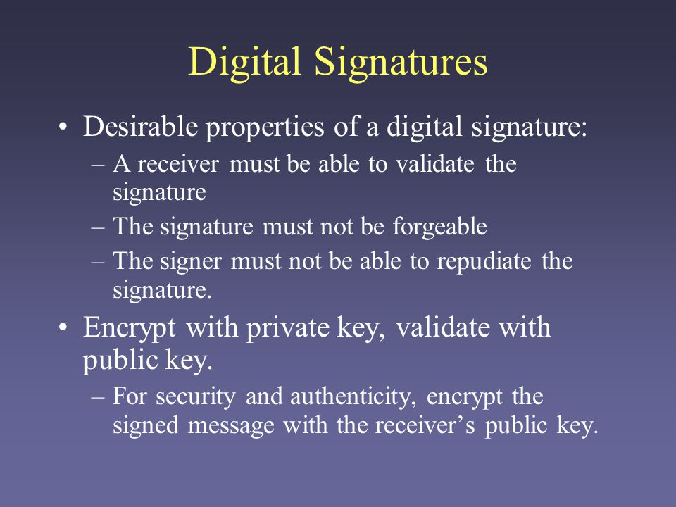 Digital Signatures Desirable properties of a digital signature: –A receiver must be able to validate the signature –The signature must not be forgeable –The signer must not be able to repudiate the signature.