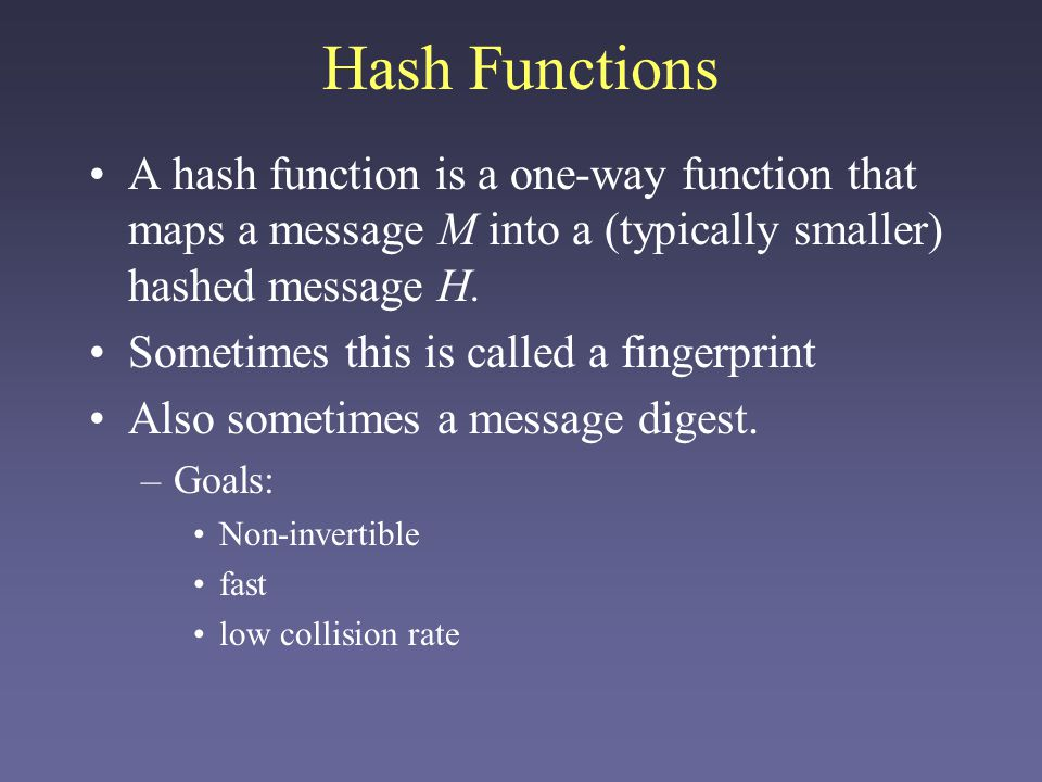 Hash Functions A hash function is a one-way function that maps a message M into a (typically smaller) hashed message H.