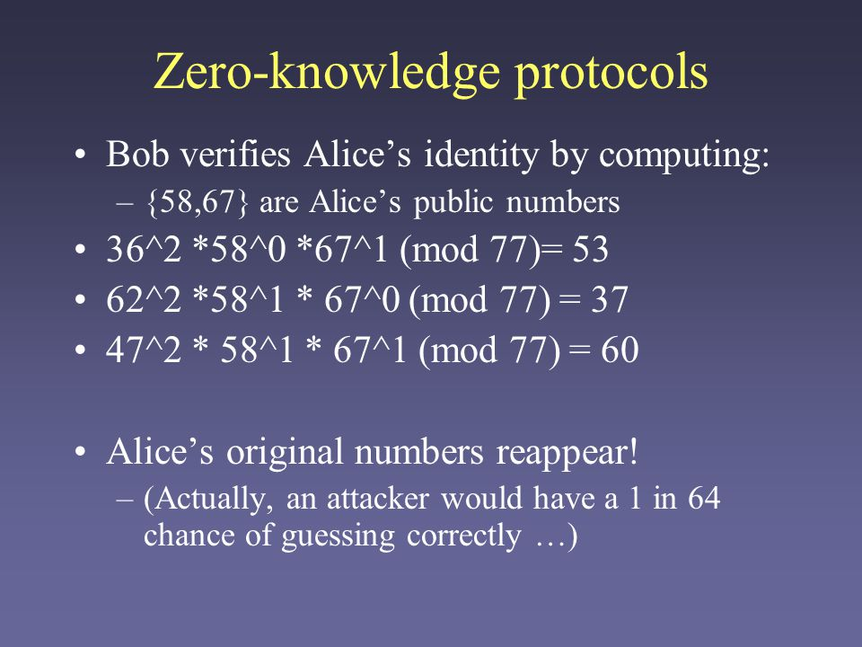 Zero-knowledge protocols Bob verifies Alice's identity by computing: –{58,67} are Alice's public numbers 36^2 *58^0 *67^1 (mod 77)= 53 62^2 *58^1 * 67^0 (mod 77) = 37 47^2 * 58^1 * 67^1 (mod 77) = 60 Alice's original numbers reappear.