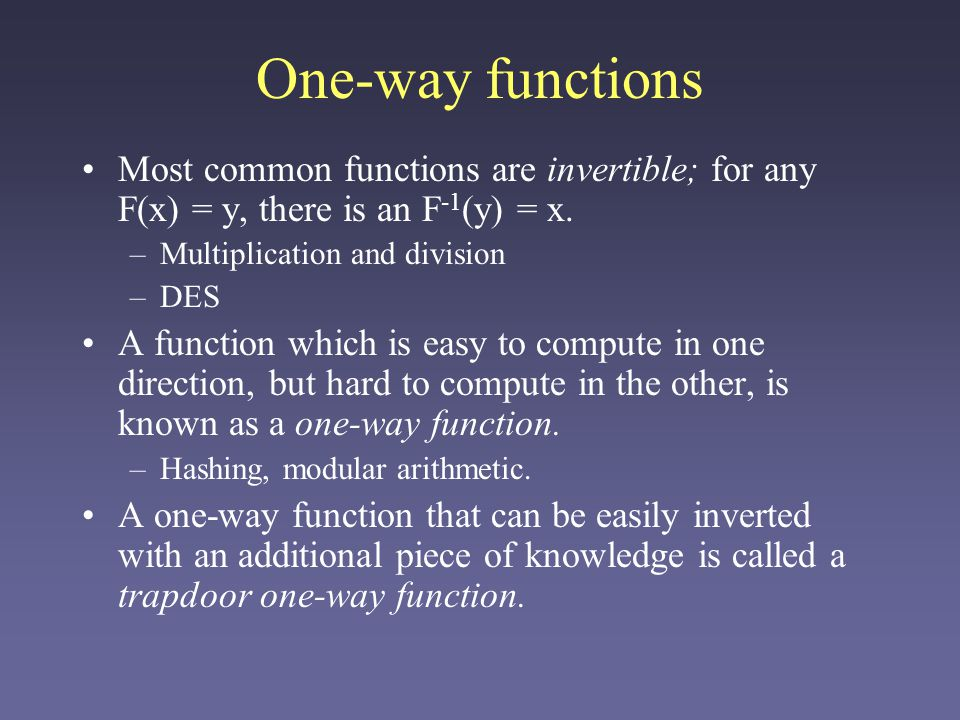One-way functions Most common functions are invertible; for any F(x) = y, there is an F -1 (y) = x.