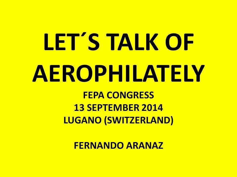 LET´S TALK OF AEROPHILATELY FEPA CONGRESS 13 SEPTEMBER 2014 LUGANO (SWITZERLAND) FERNANDO ARANAZ