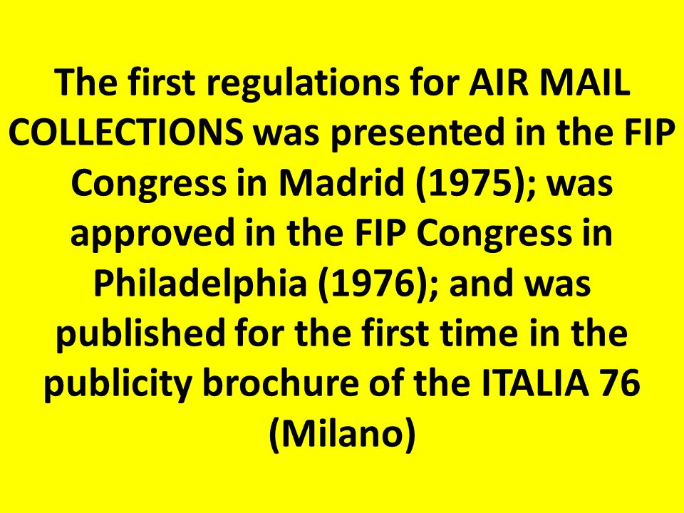 The first regulations for AIR MAIL COLLECTIONS was presented in the FIP Congress in Madrid (1975); was approved in the FIP Congress in Philadelphia (1976); and was published for the first time in the publicity brochure of the ITALIA 76 (Milano)