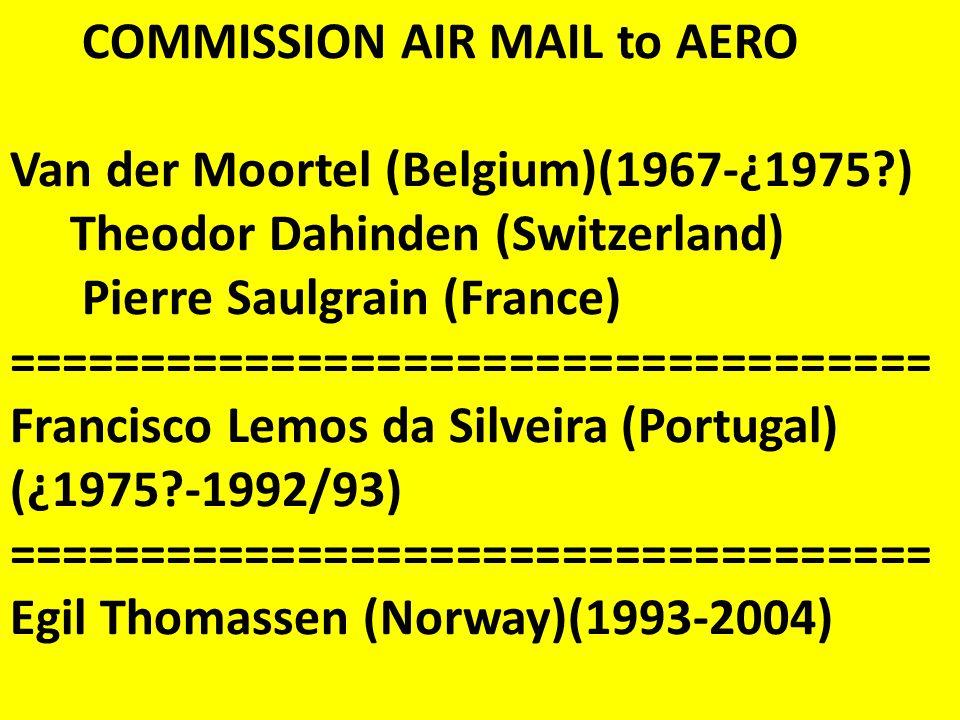 COMMISSION AIR MAIL to AERO Van der Moortel (Belgium)(1967-¿1975 ) Theodor Dahinden (Switzerland) Pierre Saulgrain (France) =================================== Francisco Lemos da Silveira (Portugal) (¿1975 -1992/93) =================================== Egil Thomassen (Norway)(1993-2004)