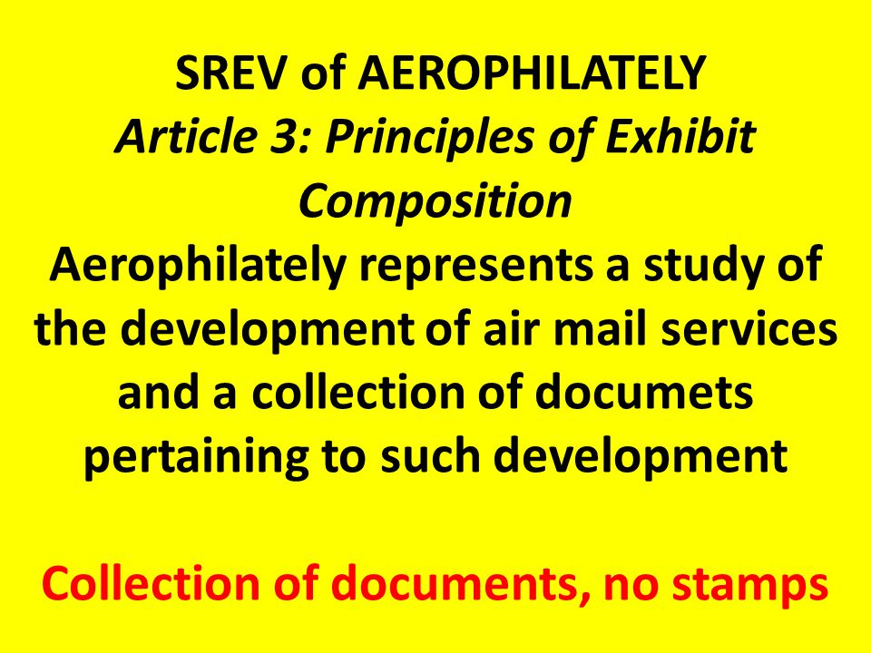 SREV of AEROPHILATELY Article 3: Principles of Exhibit Composition Aerophilately represents a study of the development of air mail services and a collection of documets pertaining to such development Collection of documents, no stamps