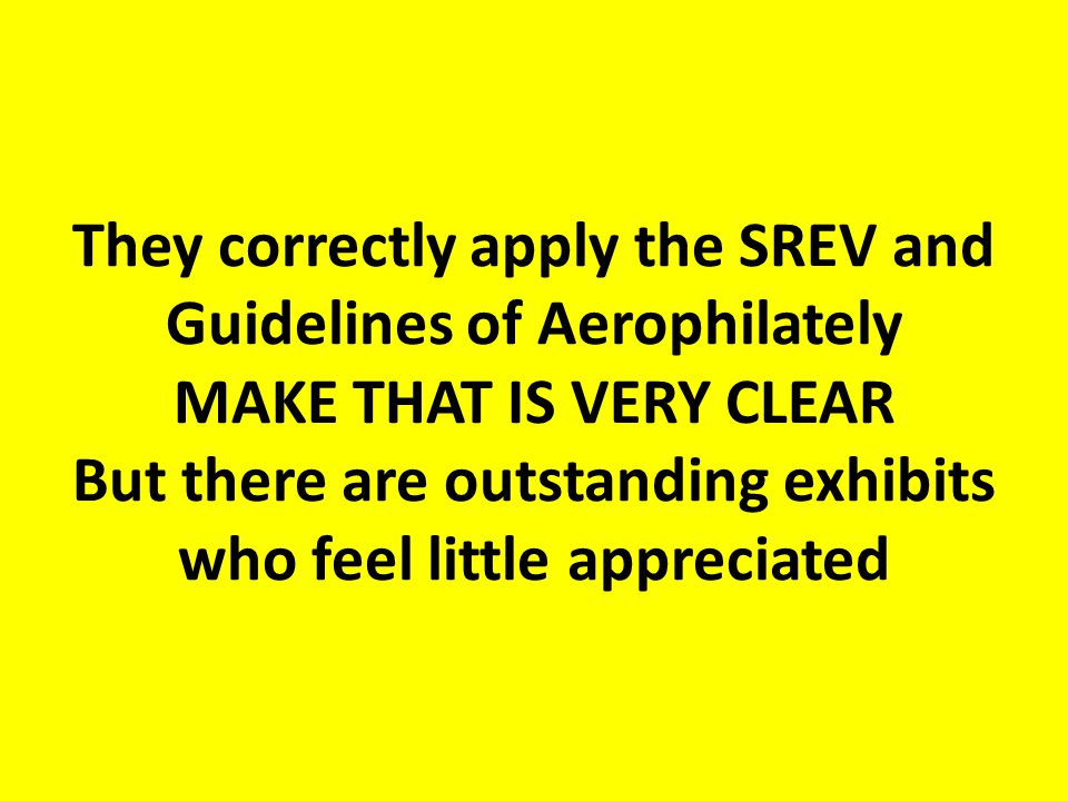 They correctly apply the SREV and Guidelines of Aerophilately MAKE THAT IS VERY CLEAR But there are outstanding exhibits who feel little appreciated