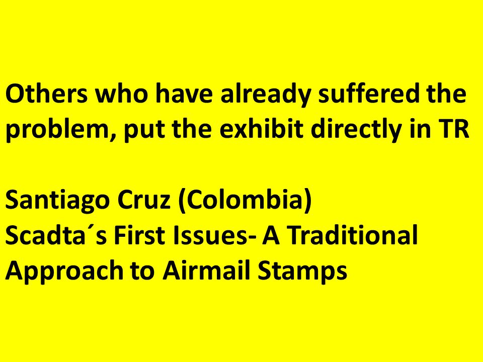 Others who have already suffered the problem, put the exhibit directly in TR Santiago Cruz (Colombia) Scadta´s First Issues- A Traditional Approach to Airmail Stamps