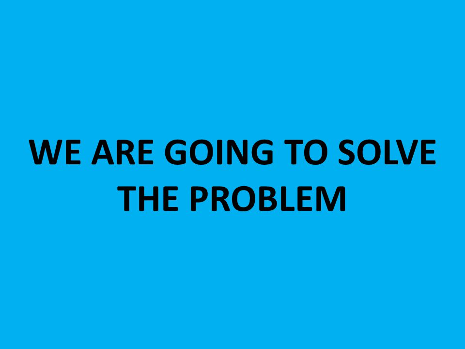 WE ARE GOING TO SOLVE THE PROBLEM