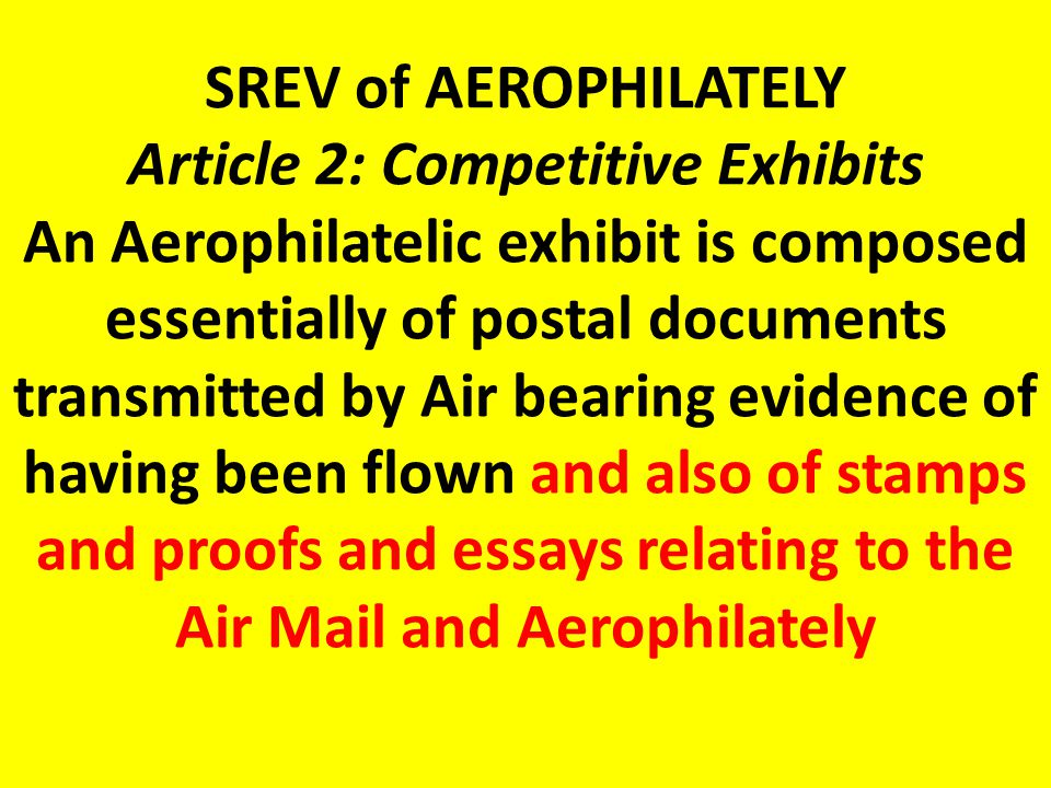 SREV of AEROPHILATELY Article 2: Competitive Exhibits An Aerophilatelic exhibit is composed essentially of postal documents transmitted by Air bearing evidence of having been flown and also of stamps and proofs and essays relating to the Air Mail and Aerophilately