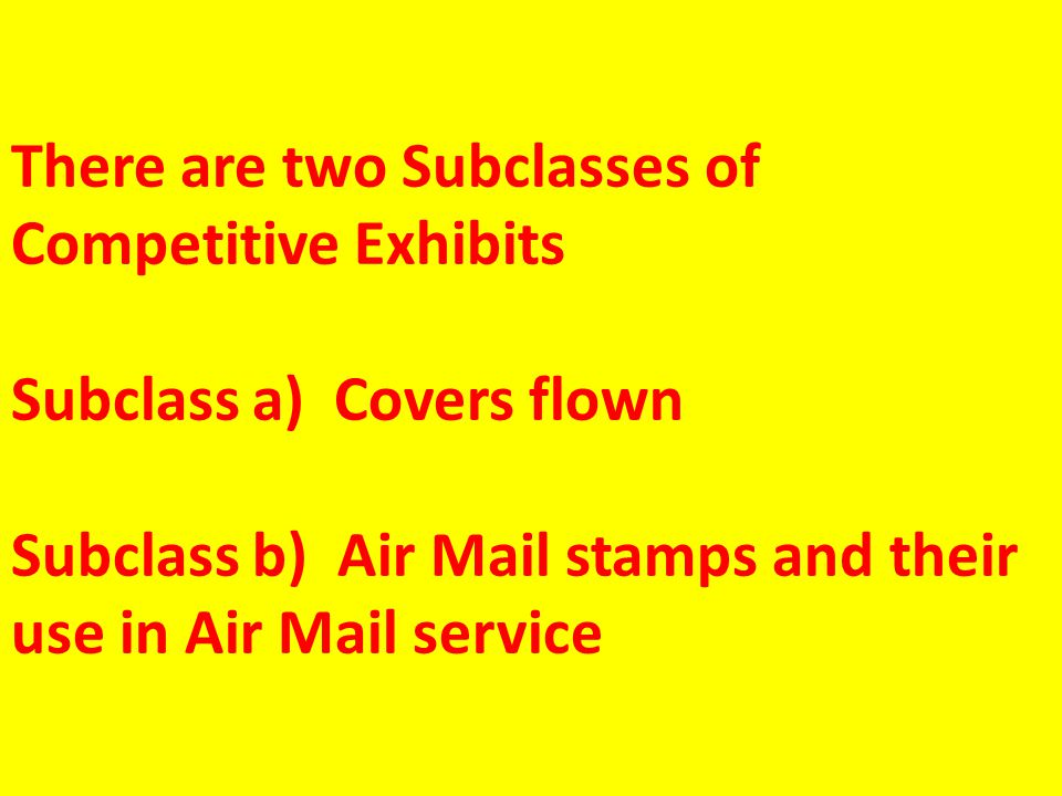 There are two Subclasses of Competitive Exhibits Subclass a) Covers flown Subclass b) Air Mail stamps and their use in Air Mail service