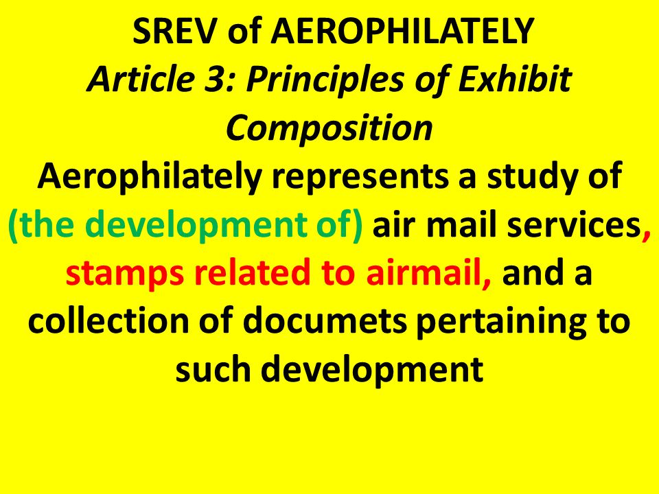 SREV of AEROPHILATELY Article 3: Principles of Exhibit Composition Aerophilately represents a study of (the development of) air mail services, stamps related to airmail, and a collection of documets pertaining to such development