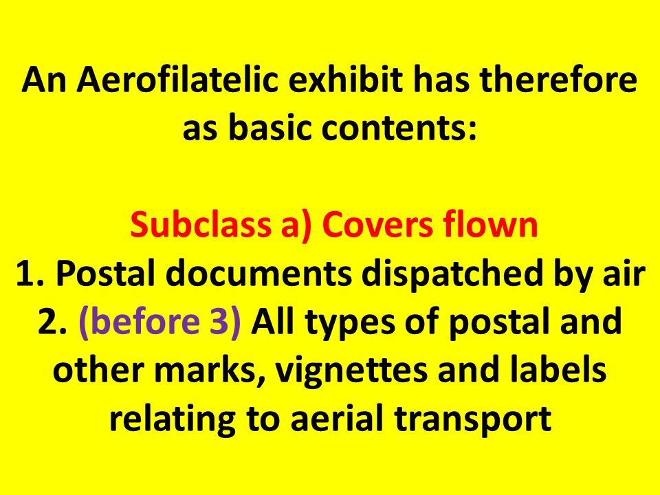 An Aerofilatelic exhibit has therefore as basic contents: Subclass a) Covers flown 1.
