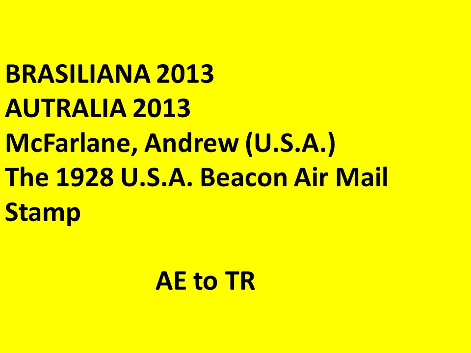 BRASILIANA 2013 AUTRALIA 2013 McFarlane, Andrew (U.S.A.) The 1928 U.S.A. Beacon Air Mail Stamp AE to TR