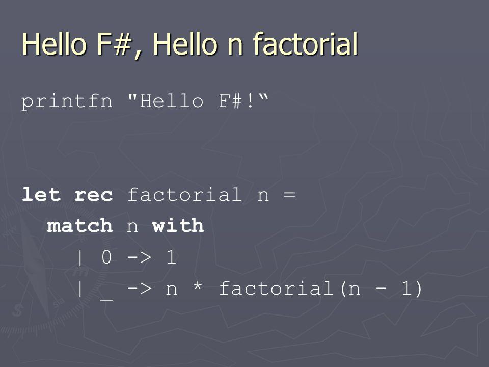 Hello F#, Hello n factorial printfn Hello F#! let rec factorial n = match n with | 0 -> 1 | _ -> n * factorial(n - 1)