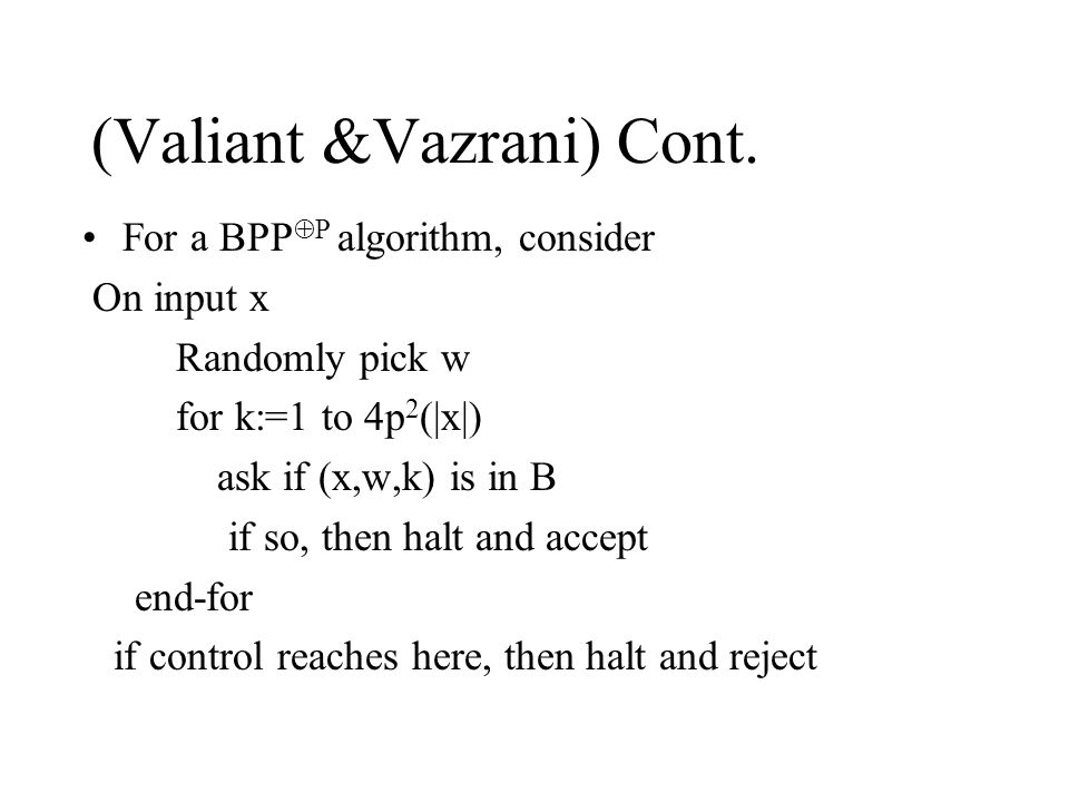(Valiant &Vazrani) Cont. For a BPP  P algorithm, consider On input x Randomly pick w for k:=1 to 4p 2 (|x|) ask if (x,w,k) is in B if so, then halt a