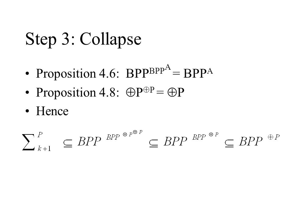 Step 3: Collapse Proposition 4.6: BPP BPP A = BPP A Proposition 4.8:  P  P =  P Hence